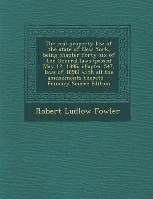 The Real Property Law of the State of New York; Being Chapter Forty-Six of the General Laws (Passed May 12, 1896; Chapter 547, Laws of 1896) with All