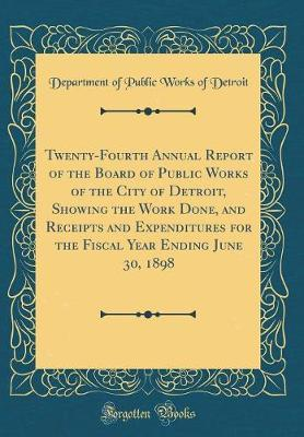 Twenty-Fourth Annual Report of the Board of Public Works of the City of Detroit, Showing the Work Done, and Receipts and Expenditures for the Fiscal Year Ending June 30, 1898 (Classic Reprint)