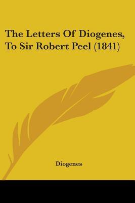 The Letters of Diogenes, to Sir Robert Peel
