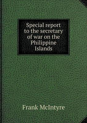 Special Report to the Secretary of War on the Philippine Islands