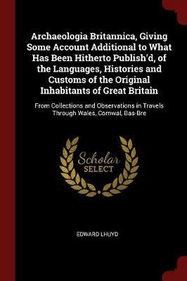 Archaeologia Britannica, Giving Some Account Additional to What Has Been Hitherto Publish'd, of the Languages, Histories and Customs of the Original I