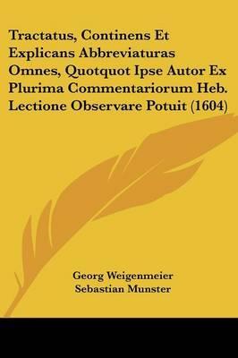 Tractatus, Continens Et Explicans Abbreviaturas Omnes, Quotquot Ipse Autor Ex Plurima Commentariorum Heb. Lectione Observare Potuit (1604)