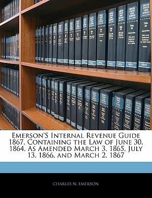 Emerson's Internal Revenue Guide 1867, Containing the Law of June 30, 1864, as Amended March 3, 1865, July 13, 1866, and March 2, 1867