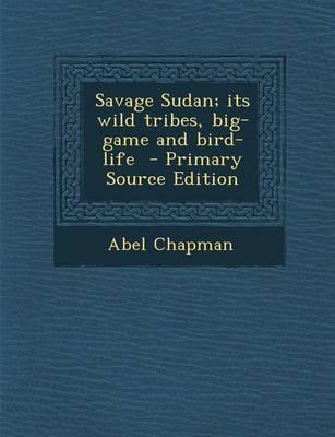 Savage Sudan; Its Wild Tribes, Big-Game and Bird-Life