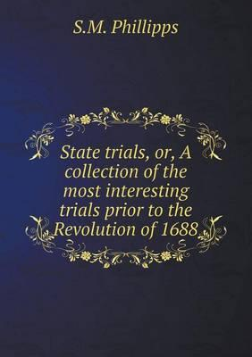 State Trials, Or, a Collection of the Most Interesting Trials Prior to the Revolution of 1688