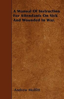 A Manual Of Instruction For Attendants On Sick And Wounded In War