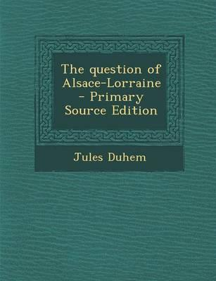 The Question of Alsace-Lorraine - Primary Source Edition