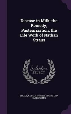 Disease in Milk; The Remedy, Pasteurization; The Life Work of Nathan Straus