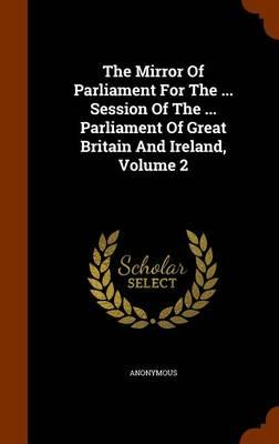 The Mirror of Parliament for the ... Session of the ... Parliament of Great Britain and Ireland, Volume 2
