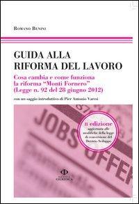 Guida alla riforma del lavoro. Cosa cambia e come funziona la riforma «Monti Fornero» (Legge n. 92 del 28 giugno 2012)