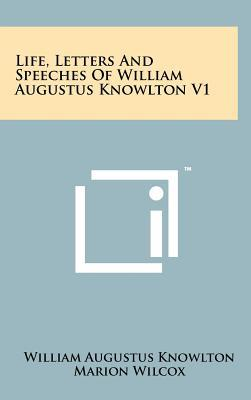 Life, Letters and Speeches of William Augustus Knowlton V1
