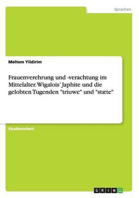 """Frauenverehrung und -verachtung im Mittelalter. Wigalois' Japhite und die gelobten Tugenden """"triuwe"""" und """"stæte"""""""