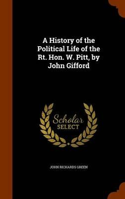 A History of the Political Life of the Rt. Hon. W. Pitt, by John Gifford