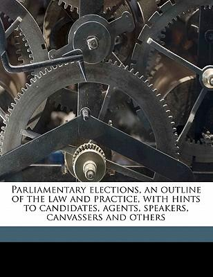 Parliamentary Elections, an Outline of the Law and Practice, with Hints to Candidates, Agents, Speakers, Canvassers and Others