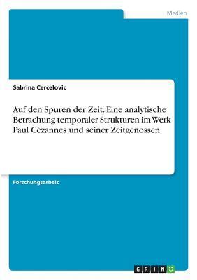Auf den Spuren der Zeit. Eine analytische Betrachung temporaler Strukturen im Werk Paul Cézannes und seiner Zeitgenossen