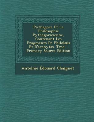 Pythagore Et La Philosophie Pythagoricienne, Contenant Les Fragments de Philolaus Et D'Archytas. Trad - Primary Source Edition