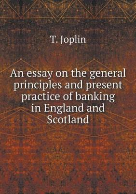 An Essay on the General Principles and Present Practice of Banking in England and Scotland
