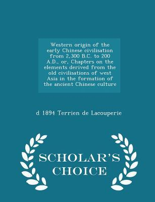 Western Origin of the Early Chinese Civilisation from 2,300 B.C. to 200 A.D., Or, Chapters on the Elements Derived from the Old Civilisations of West ... Chinese Culture - Scholar's Choice Edition