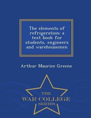 The Elements of Refrigeration; A Text Book for Students, Engineers and Warehousemen - War College Series