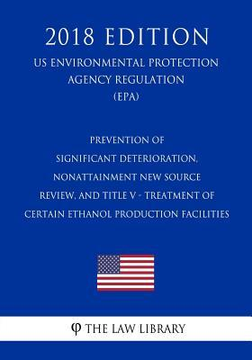 Prevention of Significant Deterioration, Nonattainment New Source Review, and Title V - Treatment of Certain Ethanol Production Facilities (US ... Agency Regulation) (EPA) (2018 Edition)