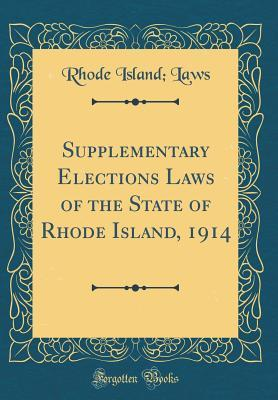 Supplementary Elections Laws of the State of Rhode Island, 1914 (Classic Reprint)