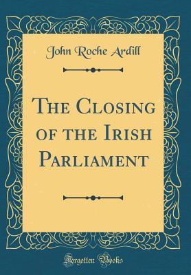 The Closing of the Irish Parliament (Classic Reprint)