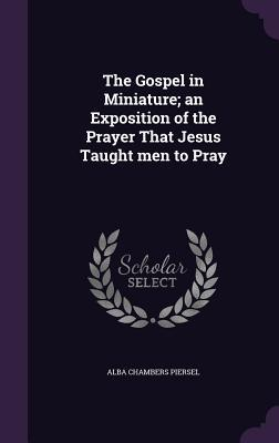 The Gospel in Miniature; An Exposition of the Prayer That Jesus Taught Men to Pray