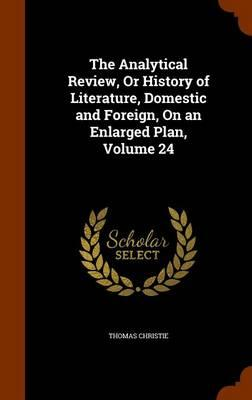 The Analytical Review, or History of Literature, Domestic and Foreign, on an Enlarged Plan, Volume 24