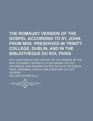The Romaunt Version of the Gospel According to St. John, from Mss. Preserved in Trinity College, Dublin, and in the Bibliotheque Du Roi, Paris; With ... in Use Among the Old Waldenses, and Rem