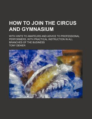 How to Join the Circus and Gymnasium; With Hints to Amateurs and Advice to Professional Performers, with Practical Instruction in All Branches of the Business