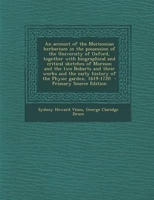 An Account of the Morisonian Herbarium in the Possession of the University of Oxford, Together with Biographical and Critical Sketches of Morison and ... Early History of the Physic Garden, 1619-1720