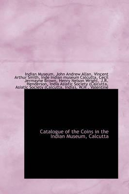 Catalogue of the Coins in the Indian Museum, Calcutta