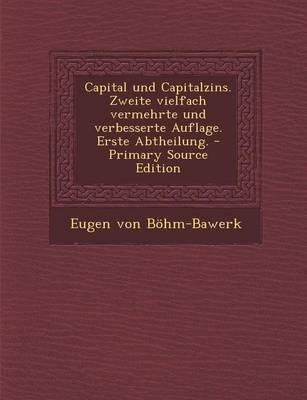 Capital Und Capitalzins. Zweite Vielfach Vermehrte Und Verbesserte Auflage. Erste Abtheilung. - Primary Source Edition