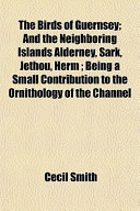 The Birds of Guernsey; And the Neighboring Islands Alderney, Sark, Jethou, Herm; Being a Small Contribution to the Ornithology of the Channel