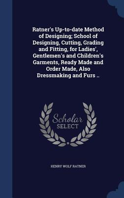 Ratner's Up-To-Date Method of Designing; School of Designing, Cutting, Grading and Fitting, for Ladies', Gentlemen's and Children's Garments, Ready Made and Order Made, Also Dressmaking and Furs ..