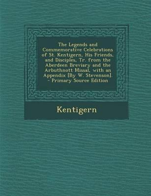 The Legends and Commemorative Celebrations of St. Kentigern, His Friends, and Disciples, Tr. from the Aberdeen Breviary and the Arbuthnott Missal, with an Appendix [By W. Stevenson].