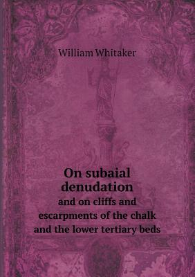 On Subaial Denudation and on Cliffs and Escarpments of the Chalk and the Lower Tertiary Beds