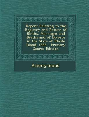 Report Relating to the Registry and Return of Births, Marriages and Deaths and of Divorce in the State of Rhode Island. 1888 - Primary Source Edition