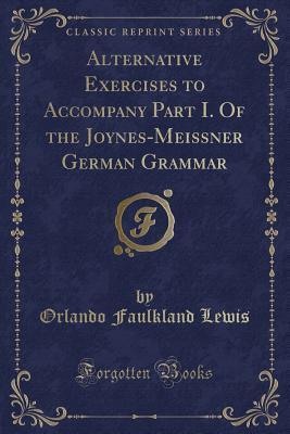 Alternative Exercises to Accompany Part I. Of the Joynes-Meissner German Grammar (Classic Reprint)