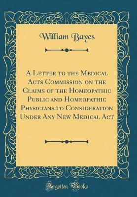 A Letter to the Medical Acts Commission on the Claims of the Homeopathic Public and Homeopathic Physicians to Consideration Under Any New Medical Act (Classic Reprint)