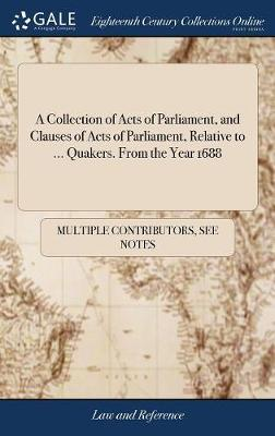 A Collection of Acts of Parliament, and Clauses of Acts of Parliament, Relative to ... Quakers. from the Year 1688