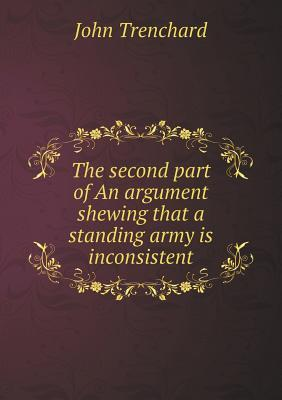 The Second Part of an Argument Shewing That a Standing Army Is Inconsistent