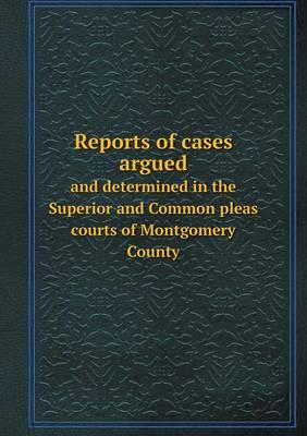 Reports of Cases Argued and Determined in the Superior and Common Pleas Courts of Montgomery County