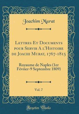 Lettres Et Documents pour Servir A l'Histoire de Joachi Murat, 1767-1815, Vol. 7