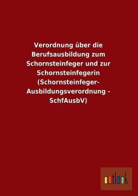 Verordnung über die Berufsausbildung zum Schornsteinfeger und zur Schornsteinfegerin (Schornsteinfeger- Ausbildungsverordnung - SchfAusbV)