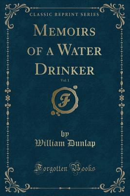 Memoirs of a Water Drinker, Vol. 1 (Classic Reprint)