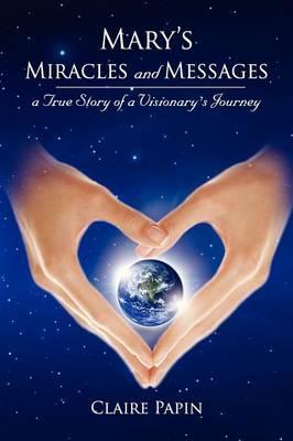 Mary's Miracles and Messages - a True Story of a Visionary's Journey