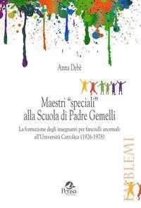Maestri «speciali» alla scuola di padre Gemelli. La formazione degli insegnanti per fanciulli anormali all'Università Cattolica (1926-1978)