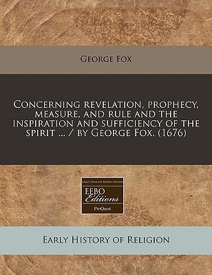 Concerning Revelation, Prophecy, Measure, and Rule and the Inspiration and Sufficiency of the Spirit ... / By George Fox. (1676)