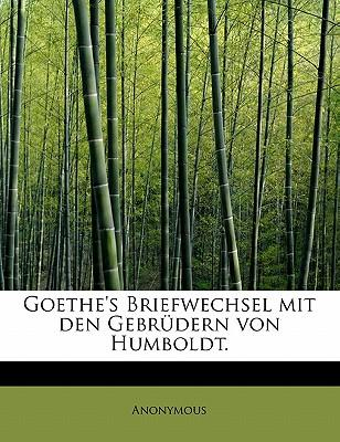Goethe's Briefwechsel Mit Den Gebrudern Von Humboldt.